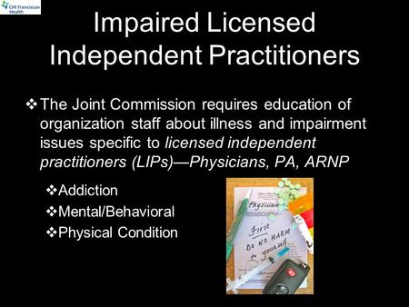 Impaired Licensed Independent Practitioners  The Joint Commission requires education of organization staff about illness and impairment issues specific.