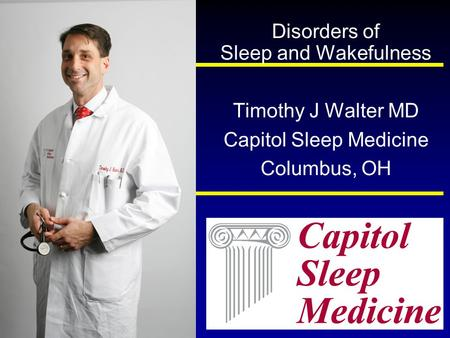 Disorders of Sleep and Wakefulness Timothy J Walter MD Capitol Sleep Medicine Columbus, OH.