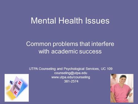 Mental Health Issues Common problems that interfere with academic success UTPA Counseling and Psychological Services, UC 109