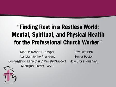 """Finding Rest in a Restless World: Mental, Spiritual, and Physical Health for the Professional Church Worker"" Rev. Dr. Robert E. Kasper Assistant to the."