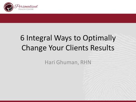 6 Integral Ways to Optimally Change Your Clients Results Hari Ghuman, RHN.