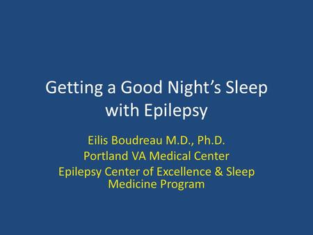Getting a Good Night's Sleep with Epilepsy Eilis Boudreau M.D., Ph.D. Portland VA Medical Center Epilepsy Center of Excellence & Sleep Medicine Program.