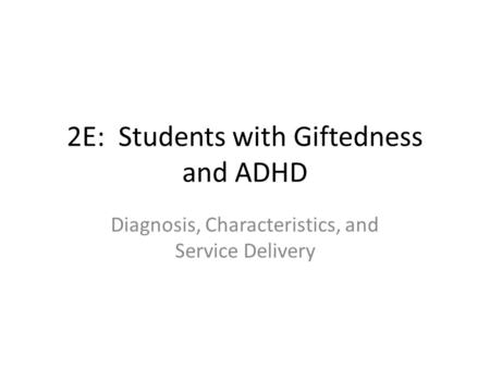 2E: Students with Giftedness and ADHD Diagnosis, Characteristics, and Service Delivery.