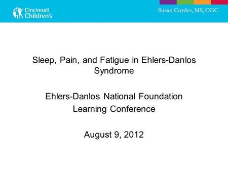 Sleep, Pain, and Fatigue in Ehlers-Danlos Syndrome Ehlers-Danlos National Foundation Learning Conference August 9, 2012 Susan Cordes, MS, CGC.