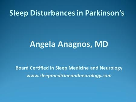 Sleep Disturbances in Parkinson's Angela Anagnos, MD Board Certified in Sleep Medicine and Neurology www.sleepmedicineandneurology.com.