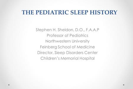 THE PEDIATRIC SLEEP HISTORY Stephen H. Sheldon, D.O., F.A.A.P Professor of Pediatrics Northwestern University Feinberg School of Medicine Director, Sleep.