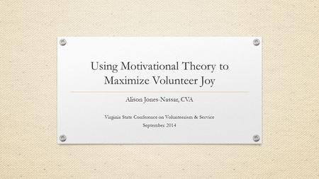 Using Motivational Theory to Maximize Volunteer Joy Alison Jones-Nassar, CVA Virginia State Conference on Volunteerism & Service September 2014.