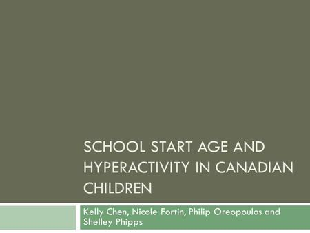 SCHOOL START AGE AND HYPERACTIVITY IN CANADIAN CHILDREN Kelly Chen, Nicole Fortin, Philip Oreopoulos and Shelley Phipps.