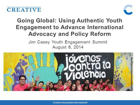 Going Global: Using Authentic Youth Engagement to Advance International Advocacy and Policy Reform Jim Casey Youth Engagement Summit August 6, 2014.