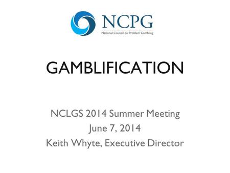 GAMBLIFICATION NCLGS 2014 Summer Meeting June 7, 2014 Keith Whyte, Executive Director.