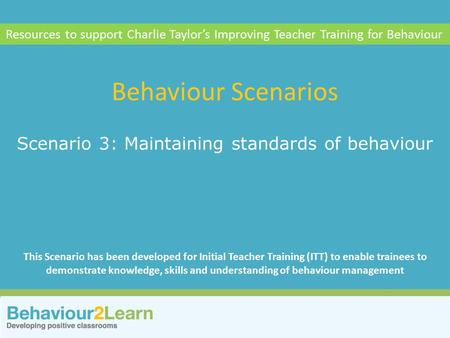 Personal style Scenario 3: Maintaining standards of behaviour Behaviour Scenarios Resources to support Charlie Taylor's Improving Teacher Training for.