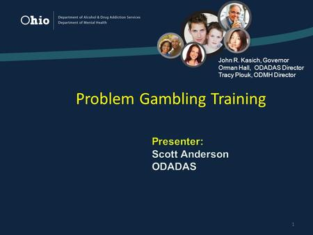 1 Problem Gambling Training John R. Kasich, Governor Orman Hall, ODADAS Director Tracy Plouk, ODMH Director.