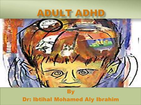 By Dr: Ibtihal Mohamed Aly Ibrahim.  Attention deficit hyperactivity disorder (ADHD) has primarily been considered a childhood condition.  Adults with.