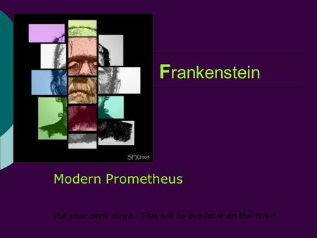 F rankenstein Modern Prometheus Put your pens down. This will be available on the Wiki!