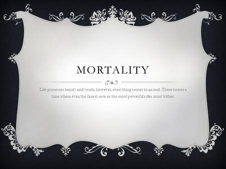 MORTALITY Life possesses beauty and youth, however, everything comes to an end. There comes a time where even the fairest rose or the most powerful ruler.