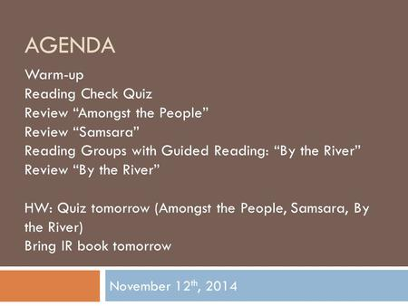 "AGENDA November 12 th, 2014 Warm-up Reading Check Quiz Review ""Amongst the People"" Review ""Samsara"" Reading Groups with Guided Reading: ""By the River"""