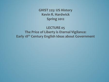 GHIST 225: US History Kevin R. Hardwick Spring 2012 LECTURE 05 The Price of Liberty is Eternal Vigilance: Early 18 th Century English Ideas about Government.