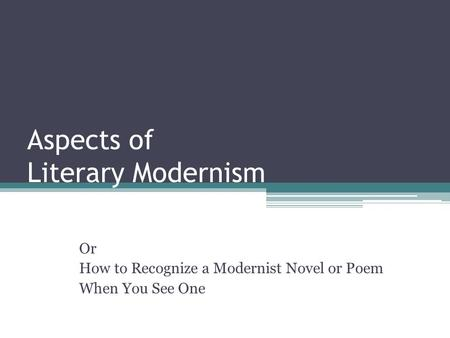 Aspects of Literary Modernism Or How to Recognize a Modernist Novel or Poem When You See One.