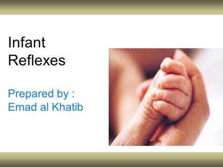 Infant Reflexes Prepared by : Emad al Khatib. Objectives Explain the infant reflexes and their importance. Pinpoint and explain the number of infant reflexes.