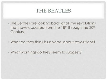 THE BEATLES The Beatles are looking back at all the revolutions that have occurred from the 18 th through the 20 th Century. What do they think is universal.