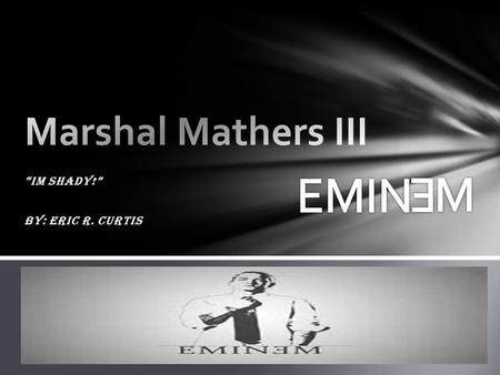 """IM SHADY!"" By: Eric R. Curtis. Biography Youth:  Born on October 17, 1972  Born in St. Joseph, Missouri  Raised by Mother Deborah  Father (Marshal."