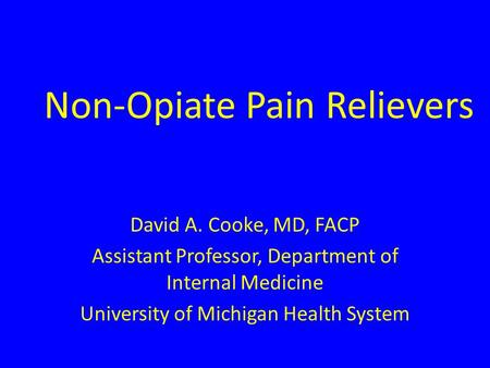 Non-Opiate Pain Relievers David A. Cooke, MD, FACP Assistant Professor, Department of Internal Medicine University of Michigan Health System.