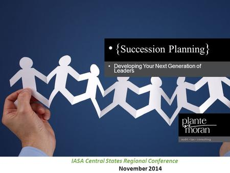 Developing Your Next Generation of Leaders { Succession Planning } IASA Central States Regional Conference November 2014.