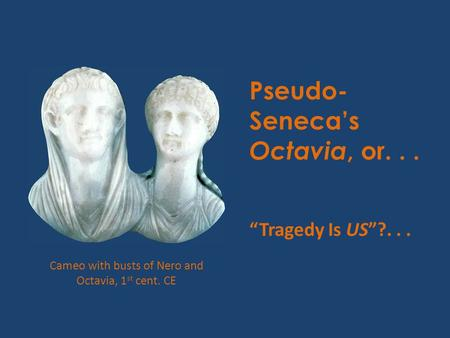 "Pseudo- Seneca's Octavia, or... ""Tragedy Is US""?... Cameo with busts of Nero and Octavia, 1 st cent. CE."