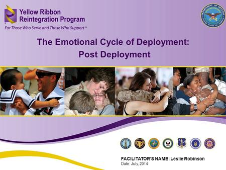 The Emotional Cycle of Deployment: Post Deployment (FEB 2013) 1 The Emotional Cycle of Deployment: Post Deployment FACILITATOR'S NAME: Leslie Robinson.