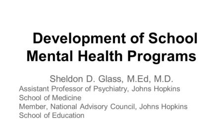 Development of School Mental Health Programs Sheldon D. Glass, M.Ed, M.D. Assistant Professor of Psychiatry, Johns Hopkins School of Medicine Member, National.