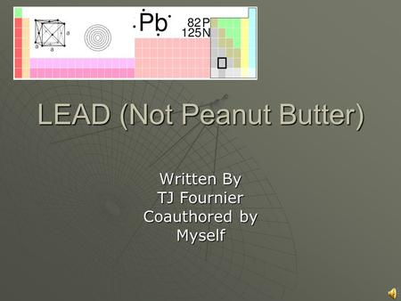 LEAD (Not Peanut Butter) Written By TJ Fournier Coauthored by Myself.