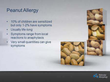 Peanut Allergy 10% of children are sensitized but only 1-2% have symptoms Usually life-long Symptoms range from local reactions to anaphylaxis Very small.