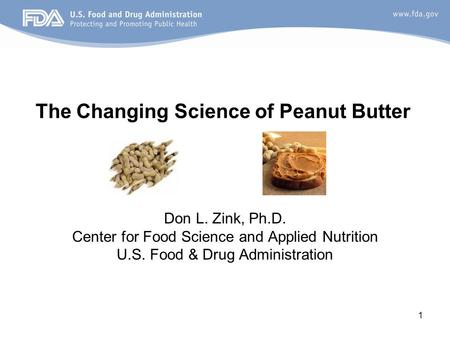 1 Don L. Zink, Ph.D. Center for Food Science and Applied Nutrition U.S. Food & Drug Administration The Changing Science of Peanut Butter.