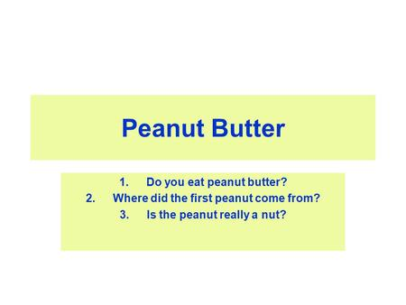 Peanut Butter 1.Do you eat peanut butter? 2.Where did the first peanut come from? 3.Is the peanut really a nut?