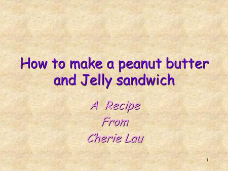1 How to make a peanut butter and Jelly sandwich A Recipe From Cherie Lau.