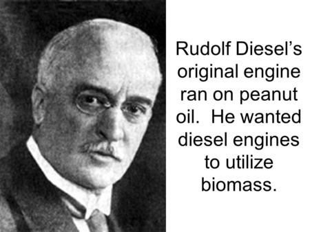 Rudolf Diesel's original engine ran on peanut oil