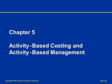 Copyright © 2003 Pearson Education Canada Inc. Slide 5-54 Chapter 5 Activity - Based Costing and Activity - Based Management.