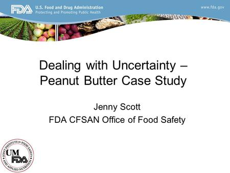Dealing with Uncertainty – Peanut Butter Case Study Jenny Scott FDA CFSAN Office of Food Safety.