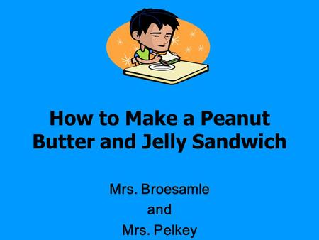 How to Make a Peanut Butter and Jelly Sandwich Mrs. Broesamle and Mrs. Pelkey.