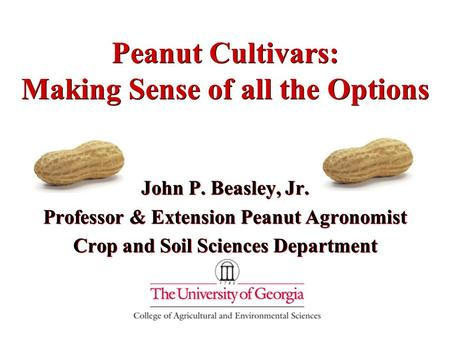 Peanut Cultivars: Making Sense of all the Options John P. Beasley, Jr. Professor & Extension Peanut Agronomist Crop and Soil Sciences Department John P.