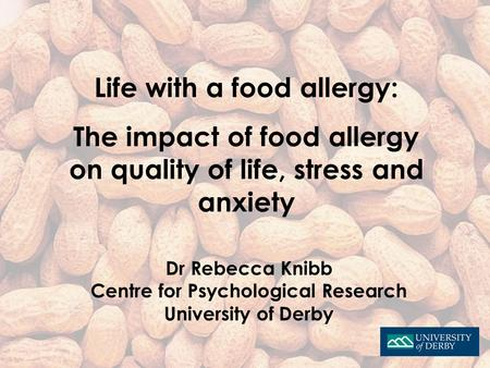 Life with a food allergy: The impact of food allergy on quality of life, stress and anxiety Dr Rebecca Knibb Centre for Psychological Research University.