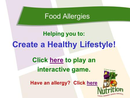 Food Allergies Helping you to: Create a Healthy Lifestyle! Click here to play anhere interactive game. Have an allergy? Click herehere.