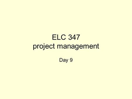 ELC 347 project management Day 9. 3-2 Agenda Questions Assignment 3 graded –3 A's, 5 B's, 2 C's, 1 D, 2 F's and 2 answered the wrong questions Assignment.