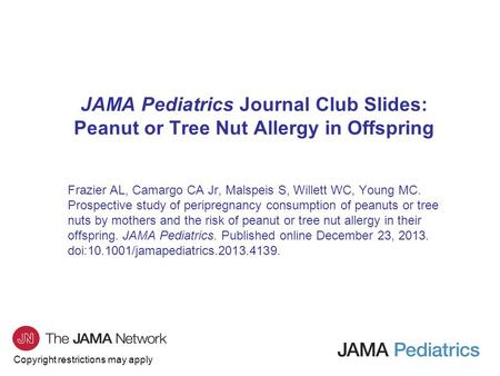 Copyright restrictions may apply JAMA Pediatrics Journal Club Slides: Peanut or Tree Nut Allergy in Offspring Frazier AL, Camargo CA Jr, Malspeis S, Willett.
