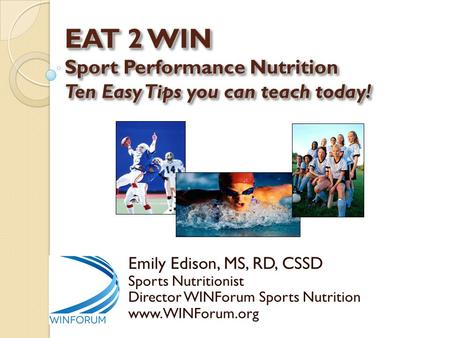 EAT 2 WIN Sport Performance Nutrition Ten Easy Tips you can teach today! Emily Edison, MS, RD, CSSD Sports Nutritionist Director WINForum Sports Nutrition.