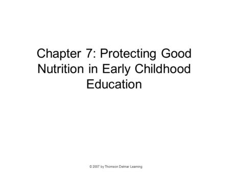 © 2007 by Thomson Delmar Learning Chapter 7: Protecting Good Nutrition in Early Childhood Education.