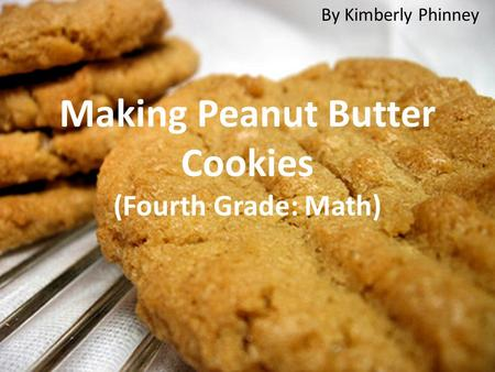 Making Peanut Butter Cookies (Fourth Grade: Math) By Kimberly Phinney.