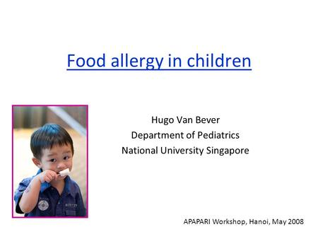 Food allergy in children Hugo Van Bever Department of Pediatrics National University Singapore APAPARI Workshop, Hanoi, May 2008.