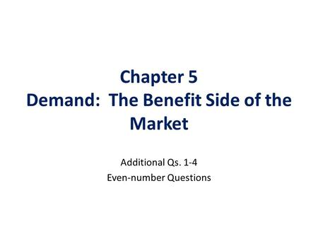 Chapter 5 Demand: The Benefit Side of the Market Additional Qs. 1-4 Even-number Questions.