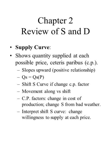Chapter 2 Review of S and D Supply Curve: Shows quantity supplied at each possible price, ceteris paribus (c.p.). –Slopes upward (positive relationship)